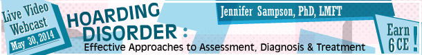 Hoarding Disorder: Effective Approaches to Assessment, Diagnosis & Treatment Jennifer Sampson, PhD, LMFT May 30, 2014 Live Video Webcast Earn 6 CE!
